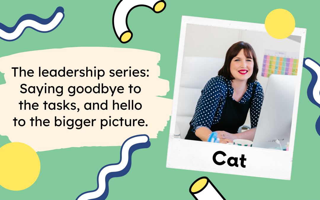 The leadership series: saying goodbye to the tasks, and hello to the bigger picture