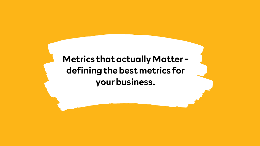 Metrics that actually Matter. Defining the best metrics for your business.