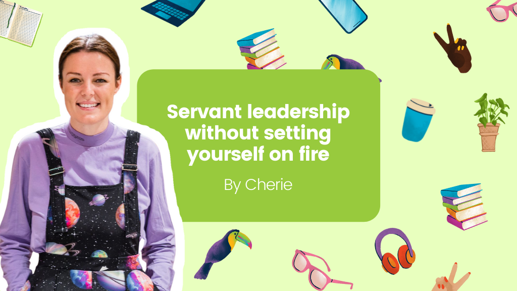 Servant leadership without setting yourself on fire